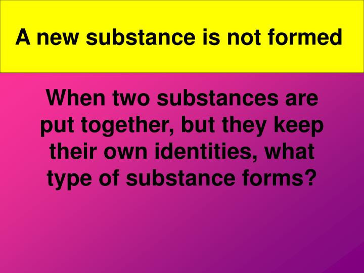 A new substance is not formed