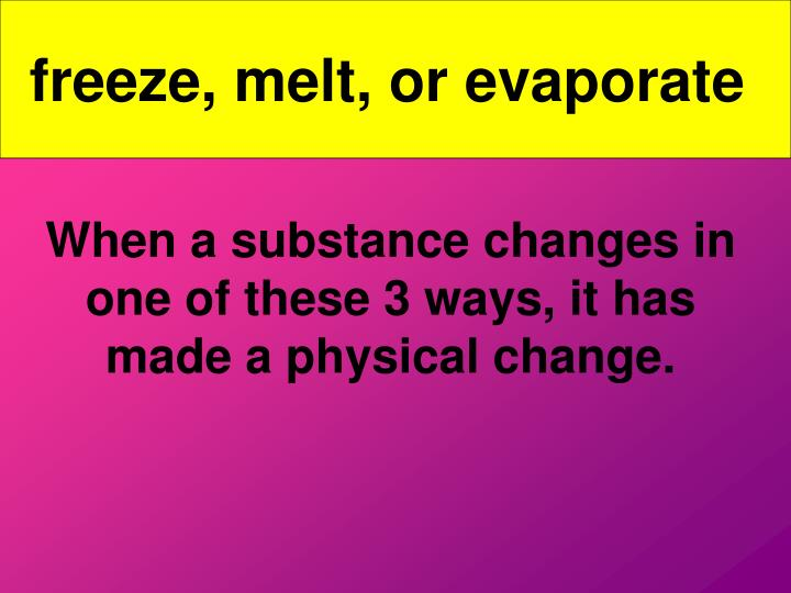 freeze, melt, or evaporate