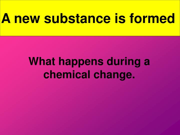 A new substance is formed