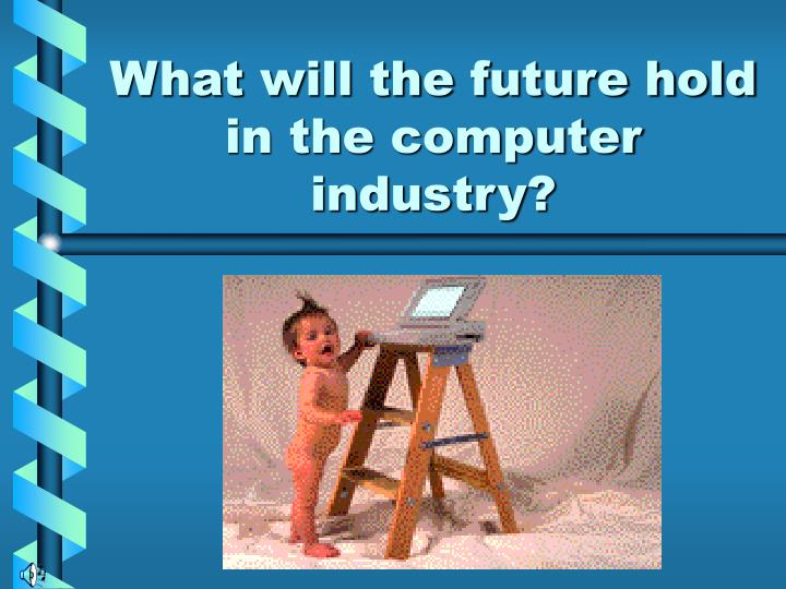 What will the future hold in the computer industry?
