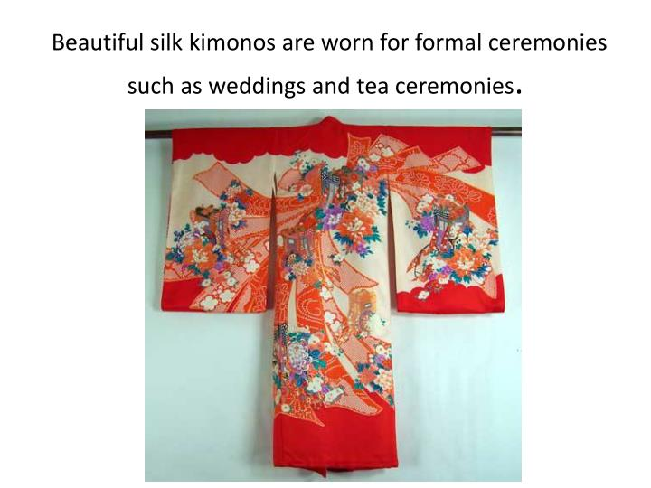 Beautiful silk kimonos are worn for formal ceremonies such as weddings and tea ceremonies