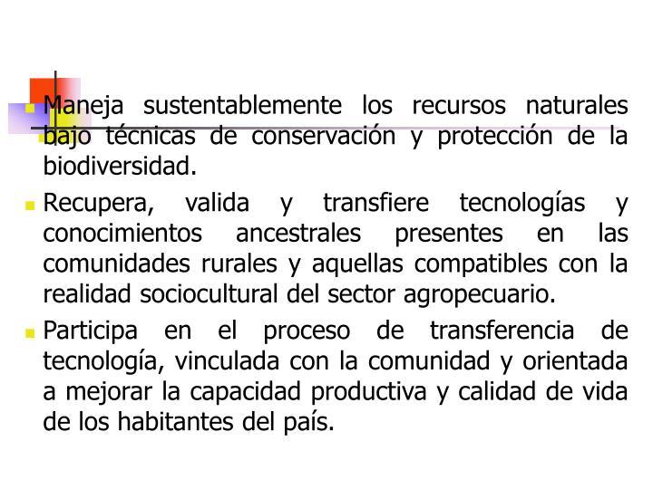 Maneja sustentablemente los recursos naturales bajo técnicas de conservación y protección de la biodiversidad.