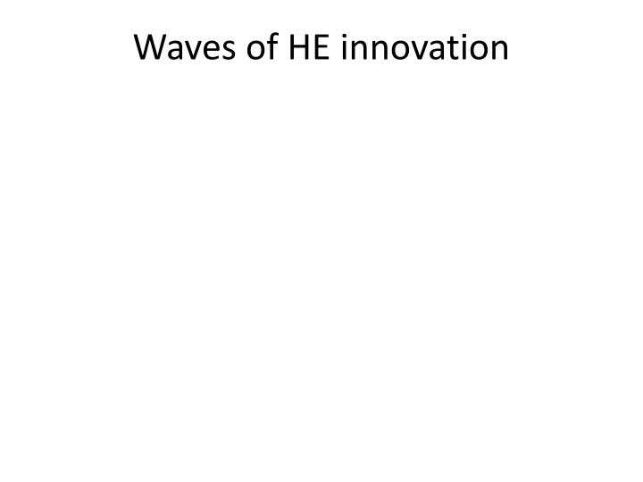 Waves of HE innovation