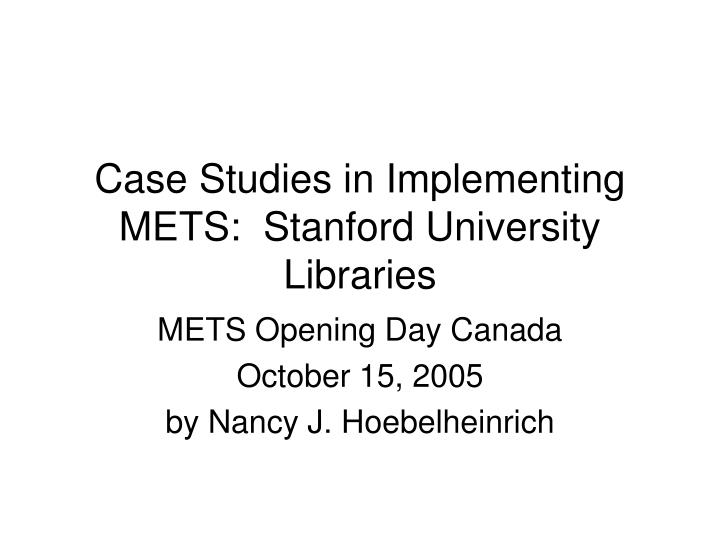 Case studies in implementing mets stanford university libraries