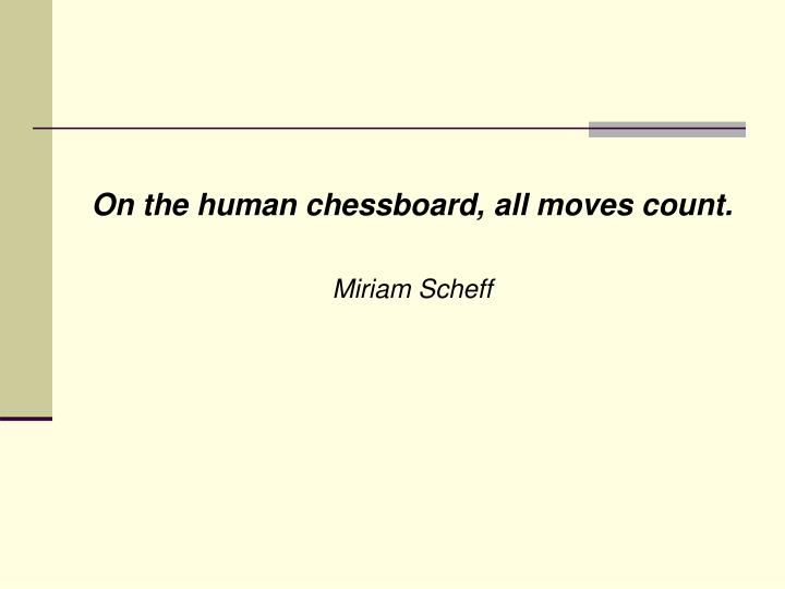 On the human chessboard, all moves count.