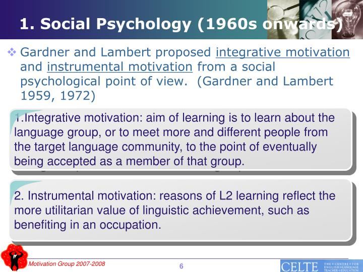 1.Integrative motivation: aim of learning is to learn about the language group, or to meet more and different people from the target language community, to the point of eventually being accepted as a member of that group.