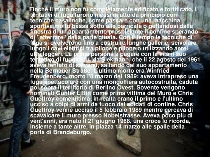 """Finché il muro non fu completamente edificato e fortificato, i tentativi di fuga furono messi in atto da principio con tecniche casalinghe, come passare con una macchina sportiva molto bassa sotto alle barricate o gettandosi dalla finestra di un appartamento prospiciente il confine sperando di """"atterrare"""" dalla parte giusta. Con il tempo le tecniche di fuga si evolverono fino a costruire lunghe gallerie, scivolare lungo i cavi elettrici tra pilone e pilone o utilizzando aerei ultraleggeri. La prima persona a pagare con la vita il suo tentativo di fuggire fu Ida Siekmann, che il 22 agosto del 1961 aveva tentato di salvarsi, saltando dal suo appartamento nella Bernauer Straße. L'ultimo morto era Winfried Freudenberg, morto l'8 marzo del 1989; aveva intrapreso una fuga spettacolare con una mongolfiera autocostruita, caduta poi sopra il territorio di Berlino Ovest. Sovente vengono nominati Günter Litfin come prima vittima del Muro e Chris Gueffroy come ultima; in realtà erano il primo e l'ultimo ucciso a colpi di armi da fuoco dai soldati di confine. Chris Gueffroy venne ucciso il 5 febbraio 1989 mentre cercava di scavalcare il muro presso Nobelstrasse. Aveva poco più di vent'anni, era nato il 21 giugno 1968, una croce lo ricorda, insieme a tante altre, in piazza 14 marzo alle spalle della porta di Brandeburgo."""