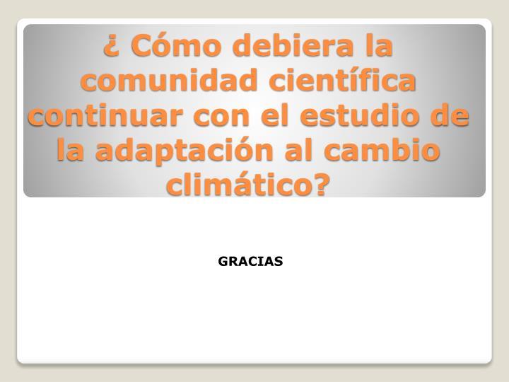 ¿ Cómo debiera la comunidad científica continuar con el estudio de la adaptación al cambio climático?