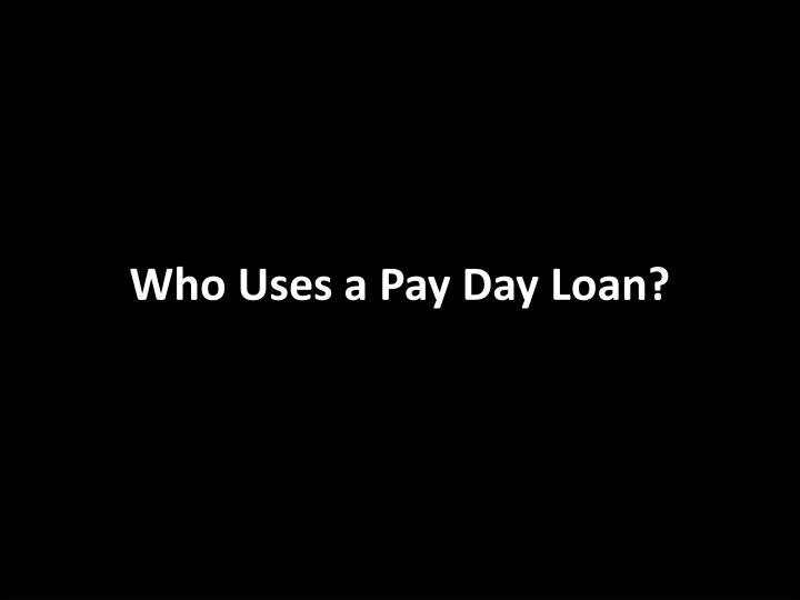 Who Uses a Pay Day Loan?