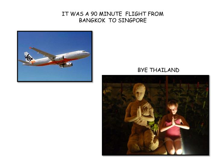 IT WAS A 90 minute  flight from Bangkok  to SINGPORE