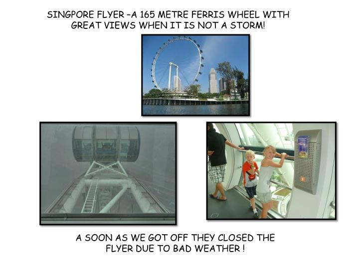 SINGPORE FLYER –A 165 METRE FERRIS WHEEL WITH GREAT VIEWS WHEN IT IS NOT A STORM!