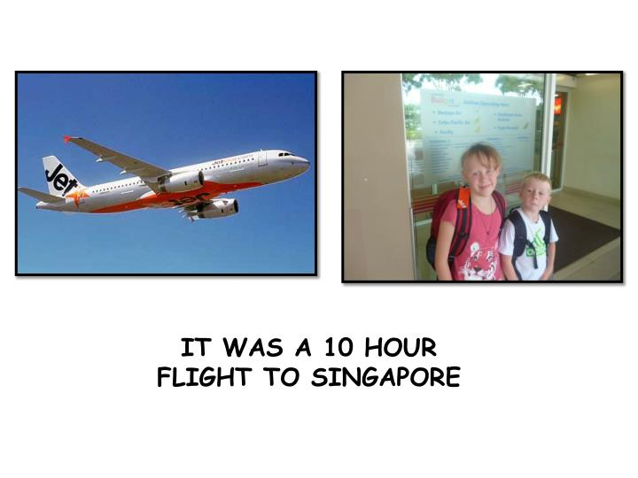 IT WAS A 10 HOUR FLIGHT TO SINGAPORE