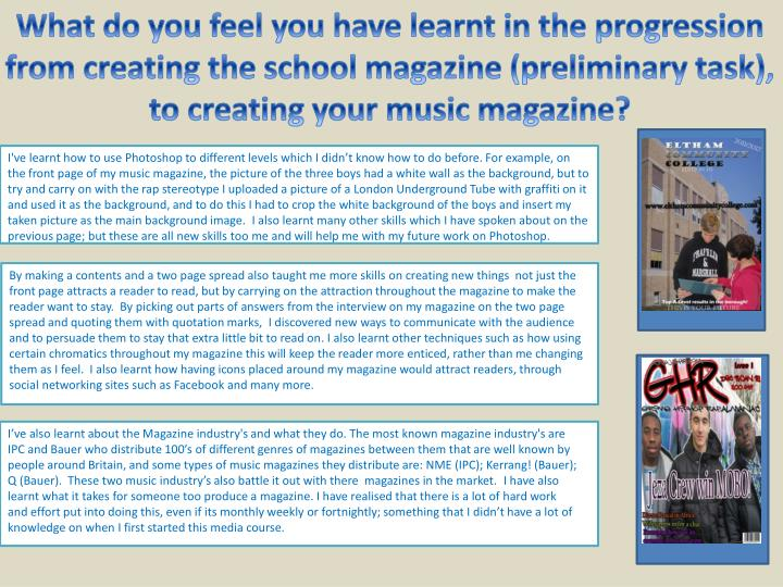 What do you feel you have learnt in the progression from creating the school magazine (preliminary task), to creating your music magazine?