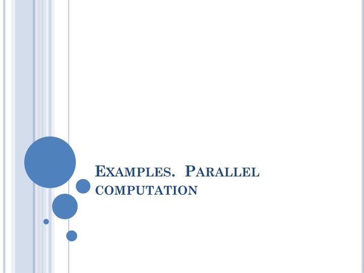 Examples.  Parallel computation