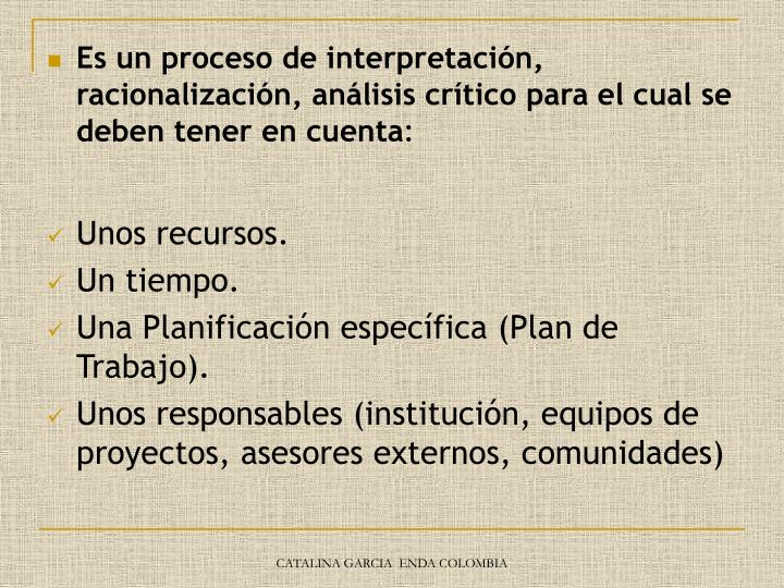 Es un proceso de interpretación, racionalización, análisis crítico para el cual se deben tener en cuenta