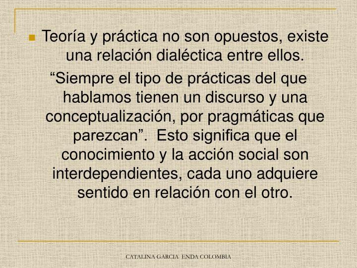 Teoría y práctica no son opuestos, existe una relación dialéctica entre ellos.