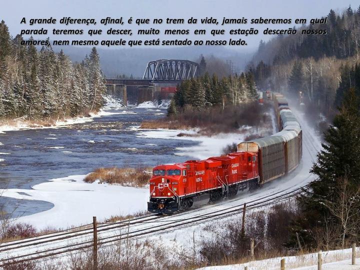A grande diferença, afinal, é que no trem da vida, jamais saberemos em qual parada teremos que descer, muito menos em que estação descerão nossos amores, nem mesmo aquele que está sentado ao nosso lado.