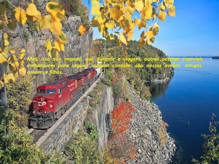 Mas, isso não impede, que durante a viagem, outras pessoas especiais embarquem para seguir  viagem conosco: são nossos irmãos, amigos, amores e filhos.