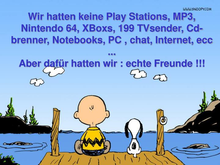 Wir hatten keine Play Stations, MP3, Nintendo 64, XBoxs, 199 TVsender, Cd-brenner, Notebooks, PC , chat, Internet, ecc ...