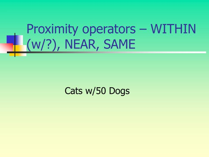 Proximity operators – WITHIN (w/?), NEAR, SAME