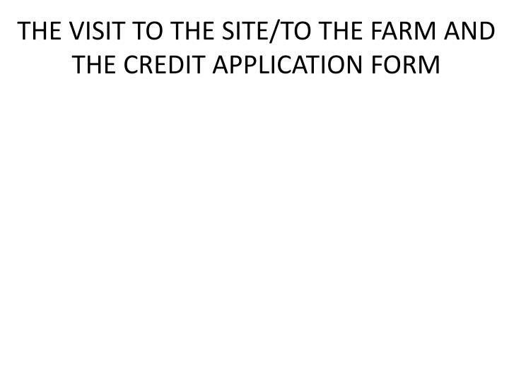 THE VISIT TO THE SITE/TO THE FARM AND THE CREDIT APPLICATION FORM