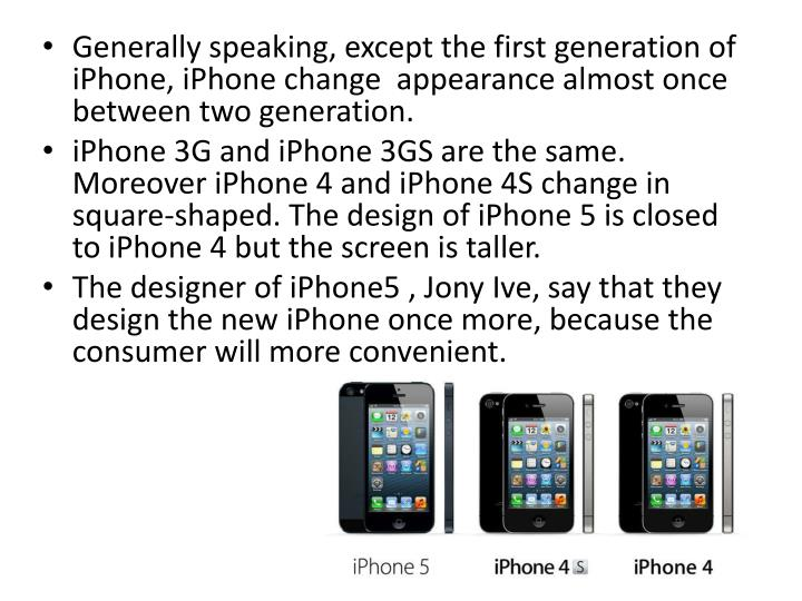 Generally speaking, except the first generation of iPhone, iPhone change  appearance almost once between two generation.