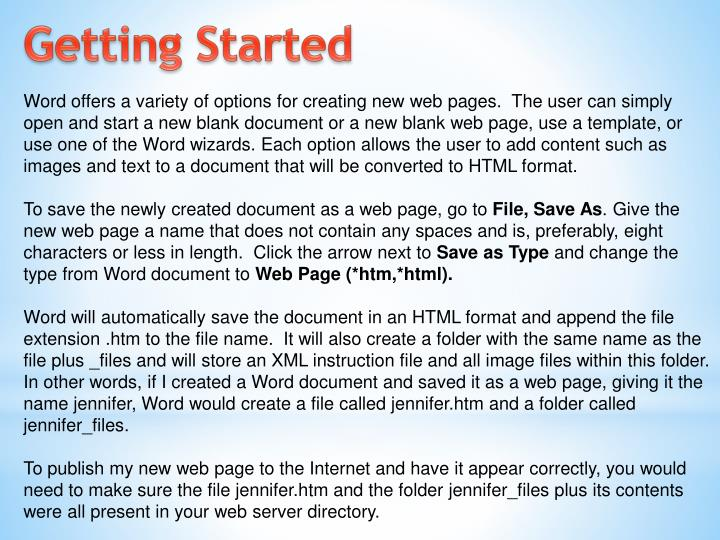 Word offers a variety of options for creating new web pages.  The user can simply open and start a new blank document or a new blank web page, use a template, or use one of the Word wizards. Each option allows the user to add content such as images and text to a document that will be converted to HTML format.