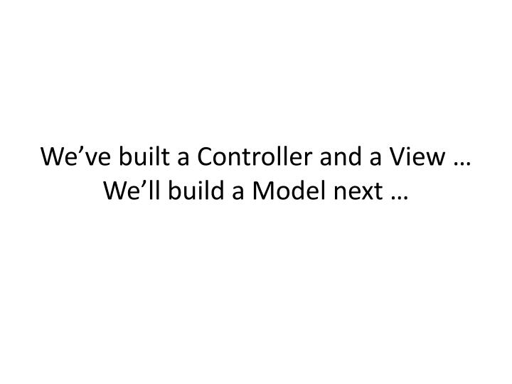 We've built a Controller and a View …