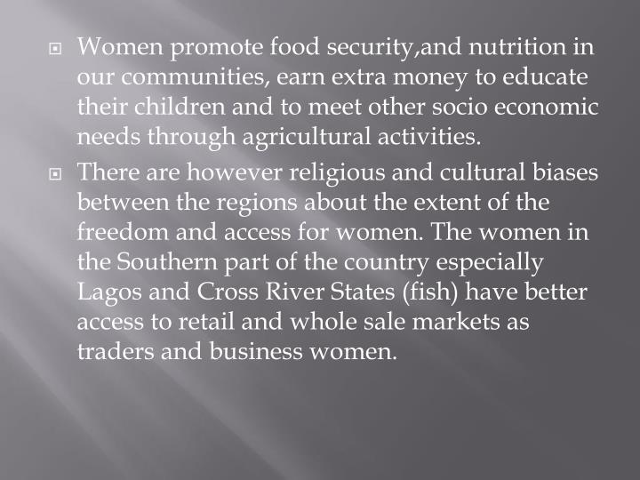 Women promote food security,and nutrition in our communities, earn extra money to educate their children and to meet other socio economic needs through agricultural activities.