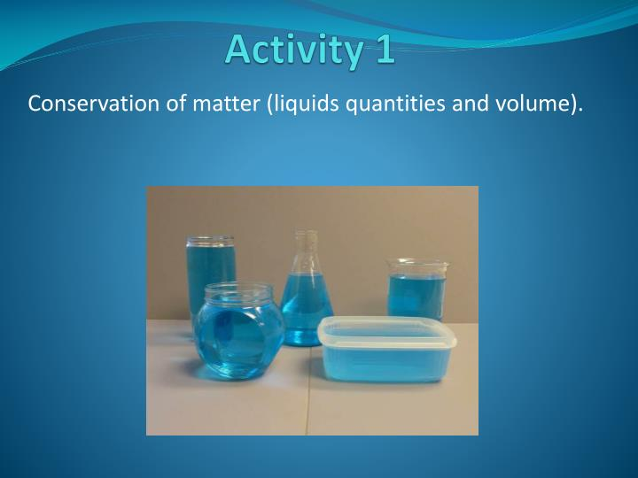 Conservation of matter (liquids quantities and volume).