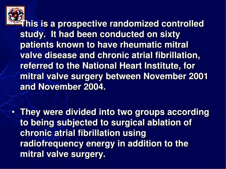 This is a prospective randomized controlled study.  It had been conducted on sixty patients known to have rheumatic mitral valve disease and chronic atrial fibrillation, referred to the National Heart Institute, for mitral valve surgery between November 2001 and November 2004.