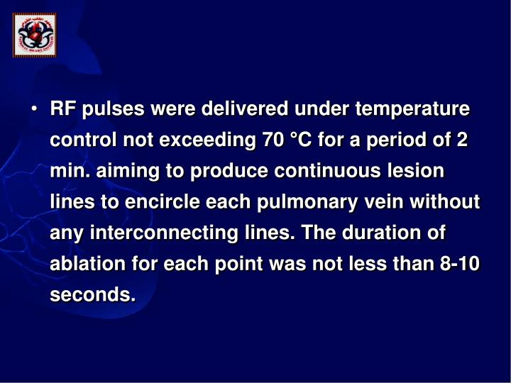 RF pulses were delivered under temperature control not exceeding 70 °C for a period of 2 min. aiming to produce continuous lesion lines to encircle each pulmonary vein without any interconnecting lines. The duration of ablation for each point was not less than 8-10 seconds.