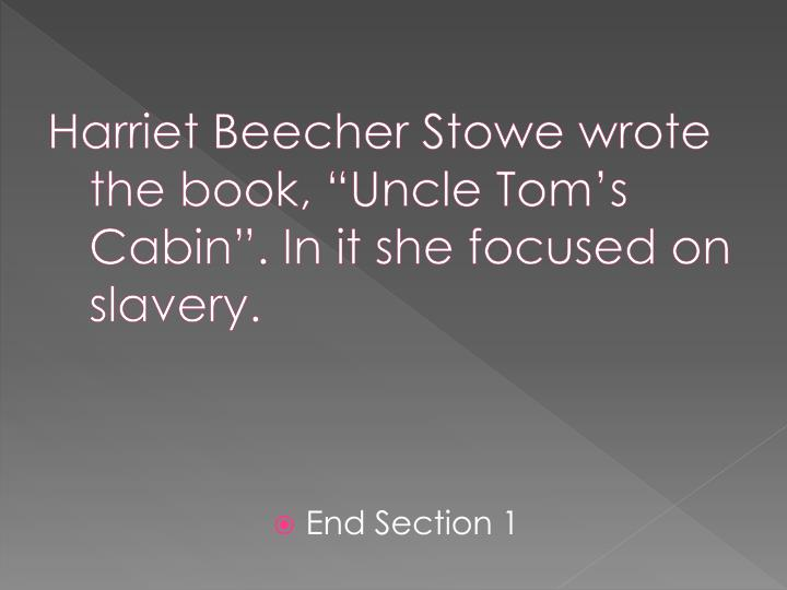 "Harriet Beecher Stowe wrote the book, ""Uncle Tom's Cabin"". In it she focused on slavery."