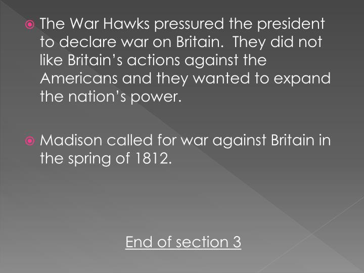 The War Hawks pressured the president to declare war on Britain.  They did not like Britain's actions against the Americans and they wanted to expand the nation's power.