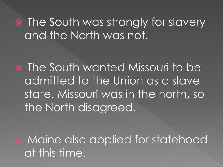 The South was strongly for slavery and the North was not.