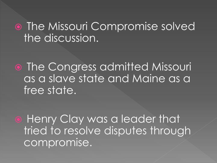 The Missouri Compromise solved the discussion.