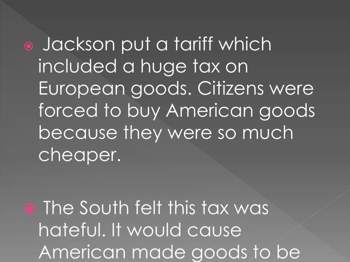 Jackson put a tariff which included a huge tax on European goods. Citizens were forced to buy American goods because they were so much cheaper.
