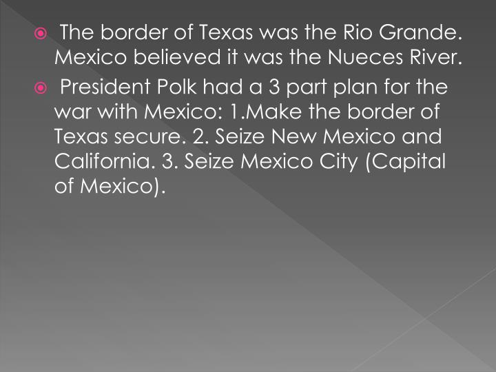 The border of Texas was the Rio Grande. Mexico believed it was the Nueces River.