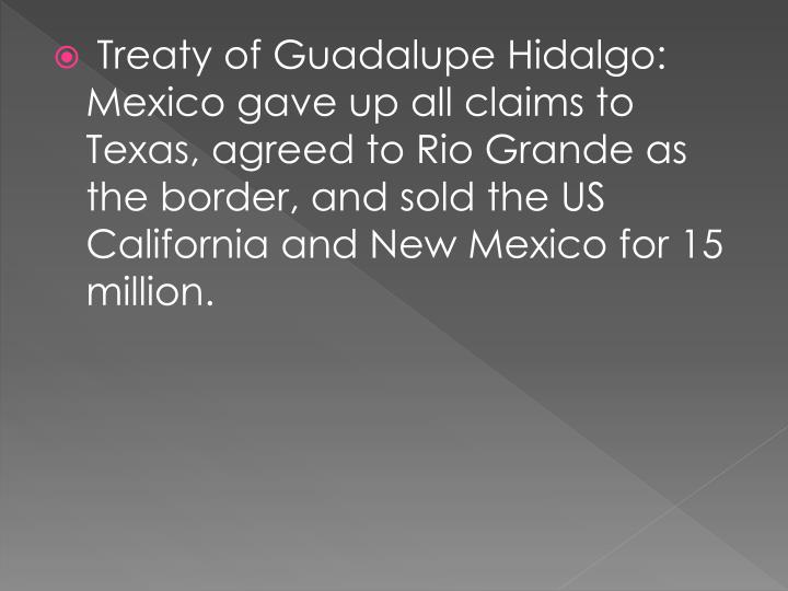 Treaty of Guadalupe Hidalgo: Mexico gave up all claims to Texas, agreed to Rio Grande as the border, and sold the US California and New Mexico for 15 million.