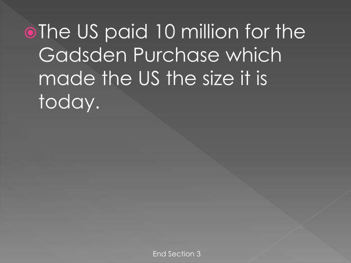 The US paid 10 million for the Gadsden Purchase which made the US the size it is today.