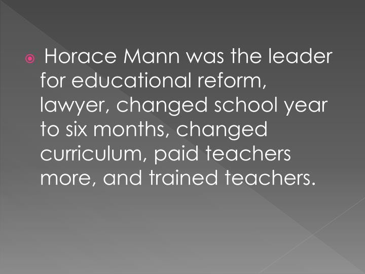 Horace Mann was the leader for educational reform, lawyer, changed school year to six months, changed curriculum, paid teachers more, and trained teachers.