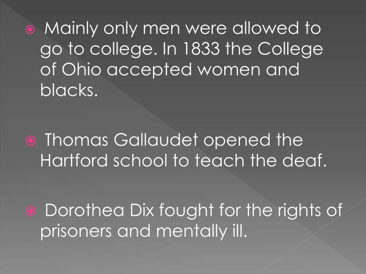 Mainly only men were allowed to go to college. In 1833 the College of Ohio accepted women and blacks.