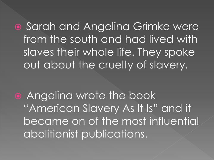 Sarah and Angelina Grimke were from the south and had lived with slaves their whole life. They spoke out about the cruelty of slavery.
