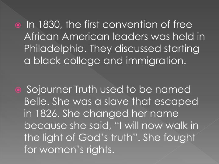 In 1830, the first convention of free African American leaders was held in Philadelphia. They discussed starting a black college and immigration.