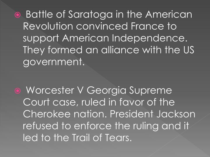 Battle of Saratoga in the American Revolution convinced France to support American Independence. They formed an alliance with the US government.