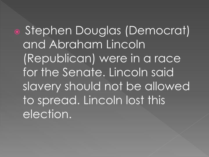 Stephen Douglas (Democrat) and Abraham Lincoln (Republican) were in a race for the Senate. Lincoln said slavery should not be allowed to spread. Lincoln lost this election.
