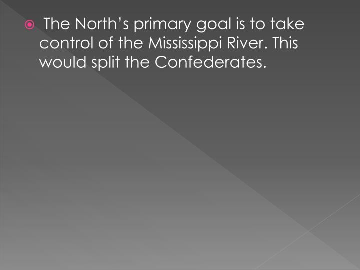The North's primary goal is to take control of the Mississippi River. This would split the Confederates.