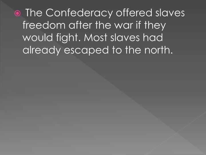 The Confederacy offered slaves freedom after the war if they would fight. Most slaves had already escaped to the north.