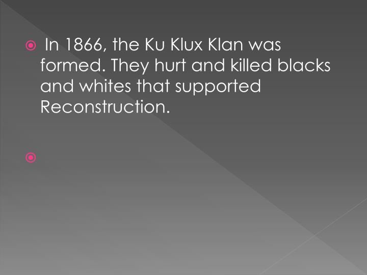 In 1866, the Ku Klux Klan was formed. They hurt and killed blacks and whites that supported Reconstruction.