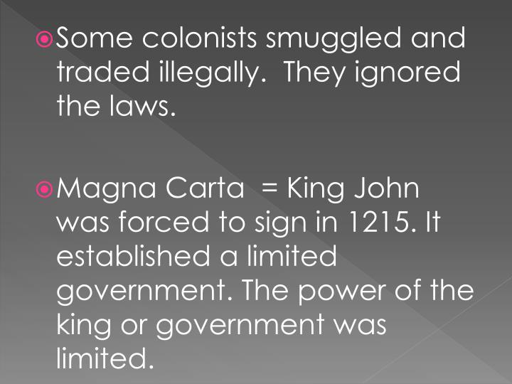 Some colonists smuggled and traded illegally.  They ignored the laws.